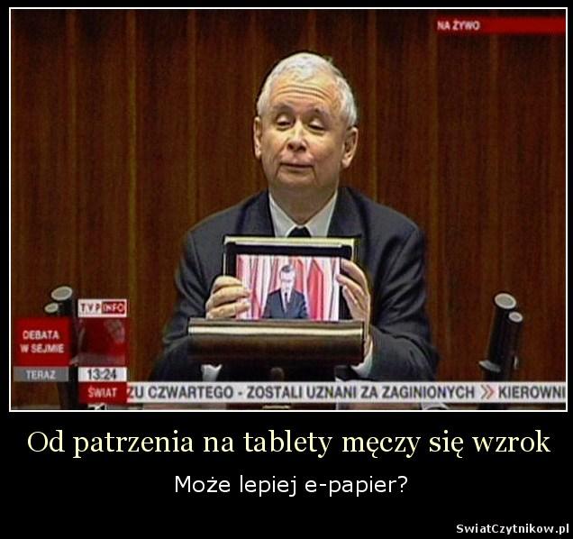 [Jarosław Kaczyński trzymający tablet] Od patrzenia na tablety męczy się wzrok. Może lepiej e-papier?