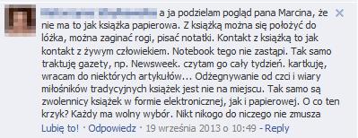 Z Facebooka: A ja podzielam pogląd pana Marcina, że nie ma to jak książka papierowa. Z książką można się położyć do lóżka, można zaginać rogi, pisać notatki. Kontakt z książką to jak kontakt z żywym człowiekiem. Notebook tego nie zastąpi.